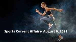 Sports Current Affairs- August 6, 2021